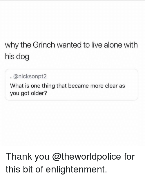 enlightenment: why the Grinch wanted to live alone with  his dog  . @nicksonpt2  What is one thing that became more clear as  you got older? Thank you @theworldpolice for this bit of enlightenment.