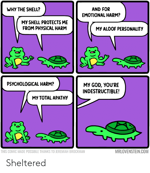 Physical: WHY THE SHELL?  AND FOR  EMOTIONAL HARM?  MY SHELL PROTECTS ME  FROM PHYSICAL HARM  MY ALOOF PERSONALITY  PSYCHOLOGICAL HARM?  MY GOD, YOU'RE  INDESTRUCTIBLE!  МУ ТОТAL APATНУ  MRLOVENSTEIN.COM  THIS COMIC MADE POSSIBLE THANKS TO JEREMIAH BROCKMAN Sheltered