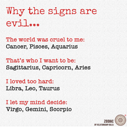 Aquarius, Aries, and Cancer: Why the signs are  evil...  The world Was cruel to me:  Cancer, Pisces, Aquarius  That's who I want to be:  Sagittarius, Capricorn, Aries  I loved too hard:  Libra, Leo, Taurus  I let my mind decide:  Virgo, Geminl, Scorpio  ZODIAC  BY RELATIONSHIP RULES