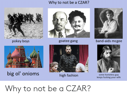 high fashion: Why to not be a CZAR?  band-aids mcgee  pokey boys  goatee gang  big ol' onioms  some homeless guy  keeps fucking your wife  high fashion Why to not be a CZAR?