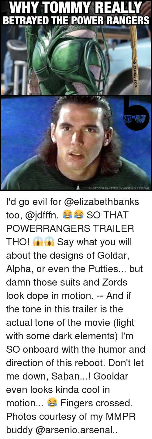 tommys: WHY TOMMY REALLY  BETRAYED THE POWER RANGERS  PHOTOS SUBMITTED BY ARSENIO.ARSENAL I'd go evil for @elizabethbanks too, @jdfffn. 😂😂 SO THAT POWERRANGERS TRAILER THO! 😱😱 Say what you will about the designs of Goldar, Alpha, or even the Putties... but damn those suits and Zords look dope in motion. -- And if the tone in this trailer is the actual tone of the movie (light with some dark elements) I'm SO onboard with the humor and direction of this reboot. Don't let me down, Saban...! Gooldar even looks kinda cool in motion... 😂 Fingers crossed. Photos courtesy of my MMPR buddy @arsenio.arsenal..