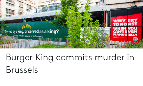 flame: WHY TRY  TO ROAST  WHEN YOU  CAN'T EVEN  FLAME GRILL?  king?  Served by a king, or served as a  Discover our table service at McDonald's  Mrue  KING Burger King commits murder in Brussels