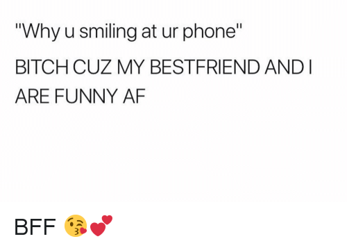 "Funny Af: ""Why u smiling at ur phone""  BITCH CUZ MY BESTFRIEND ANDI  ARE FUNNY AF BFF 😘💕"