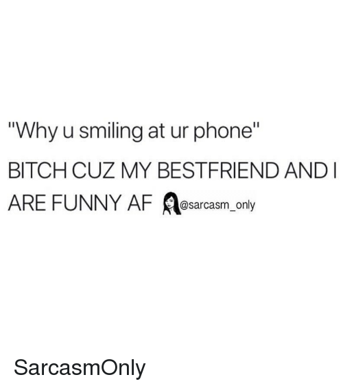"Funny Af: Why u smiling at ur phone""  BITCH CUZ MY BESTFRIEND AND  ARE FUNNY AF A ly  @sarcasm on SarcasmOnly"