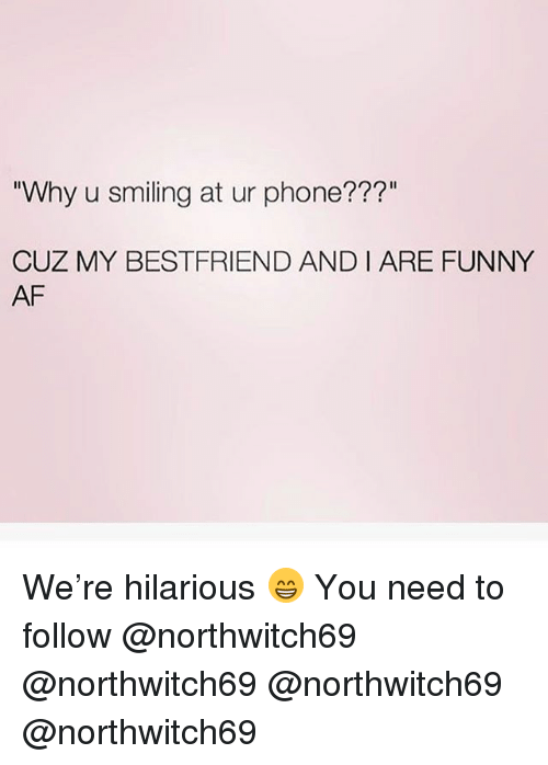 """Funny Af: """"Why u smiling at ur phone??""""  CUZ MY BESTFRIEND AND I ARE FUNNY  AF We're hilarious 😁 You need to follow @northwitch69 @northwitch69 @northwitch69 @northwitch69"""