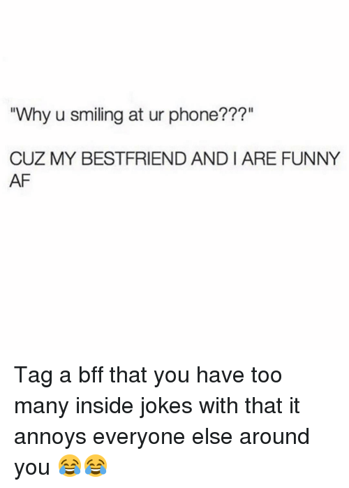 "Funny Af: Why u smiling at ur phone???""  CUZ MY BESTFRIEND AND I ARE FUNNY  AF Tag a bff that you have too many inside jokes with that it annoys everyone else around you 😂😂"
