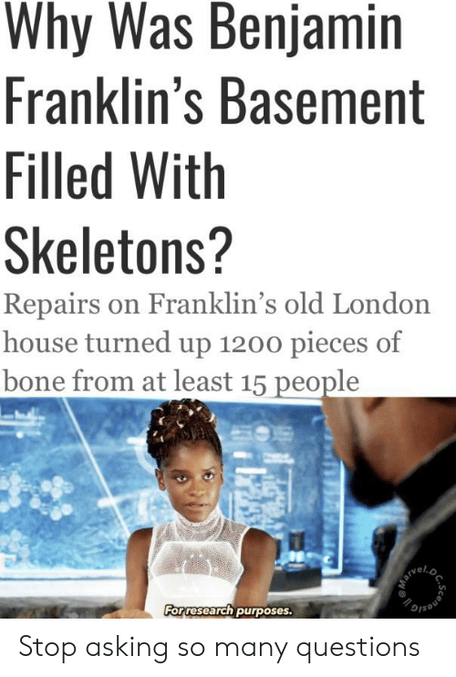 House, London, and Dank Memes: Why Was Benjamin  Franklin's Basement  Filled With  Skeletons?  Repairs on Franklin's old London  house turned up 1200 pieces of  bone from at least 15 people  For research purposes.  scene Stop asking so many questions