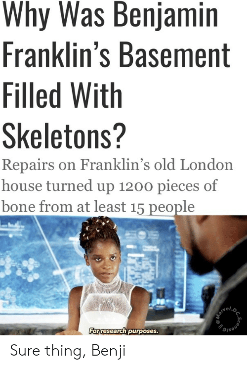 House, London, and Old: Why Was Benjamin  Franklin's Basement  Filled With  Skeletons?  Repairs on Franklin's old London  house turned up 1200 pieces of  bone from at least 15 people  For research purposes.  DC.  Scene Sure thing, Benji