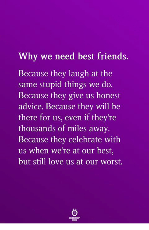 Advice, Friends, and Love: Why we need best friends.  Because they laugh at the  same stupid things we do.  Because they give us honest  advice. Because they will be  there for us, even if they're  thousands of miles away.  Because they celebrate with  us when we're at our best,  but still love us at our worst.