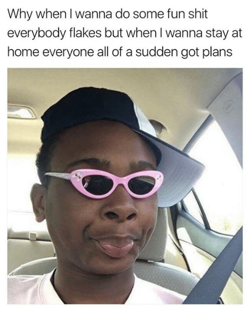 staying at home: Why when I wanna do some fun shit  everybody flakes but when I wanna stay at  home everyone all of a sudden got plans