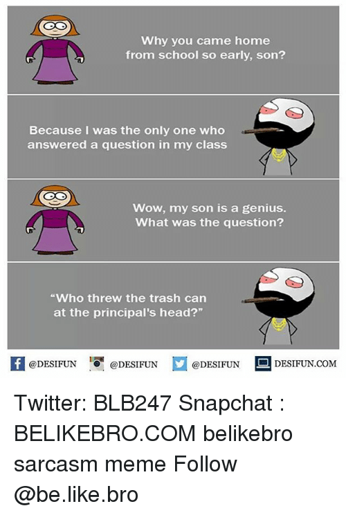 "Geniusism: Why you came home  from school so early, son?  Because I was the only one who  answered a question in my class  Wow, my son is a genius.  What was the question?  Who threw the trash can  at the principal's head?""  @DESIFUN ig @DESIFUN  DESIFUN.COMM Twitter: BLB247 Snapchat : BELIKEBRO.COM belikebro sarcasm meme Follow @be.like.bro"
