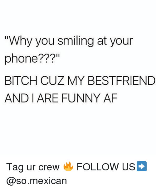 """Funny Af: """"Why you smiling at your  phone???""""  BITCH CUZ MY BESTFRIEND  AND I ARE FUNNY AF Tag ur crew 🔥 FOLLOW US➡️ @so.mexican"""