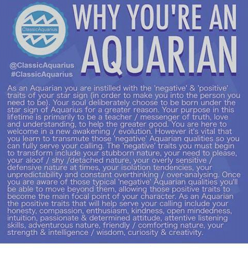 """Overly Sensitive: WHY YOURE AN  Cassi CAquarius  AQUARIAN  @Classic Aquarius  #ClassicAquarius  As an Aquarian you are instilled with the negative' & 'positive  traits of your star sign (in order to make you into the person you  need to be). Your Soul deliberately choose to be born under the  star sign of Aquarius for a greater reason. Your purpose in this  lifetime is primarily to be a teacher messenger of truth, love  and understanding, to help the greater good. You are here to  welcome in a new awakening evolution, However it's vital that  you learn to transmute those """"negative Aquarian qualities so you  can fully serve your calling. The negative traits you must begin  to transform include your stubborn nature, your need to please.  your aloof shy /detached nature, your overly sensitive  defensive nature at times, your isolation tendencies, your  unpredictability and constant overthinking over-analysing. Once  ou are aware of those typical negative' Aquarian qualities you'll  e able to move beyond them, allowing those positive traits to  become the main focal point of your character. As an Aquarian  the positive traits that will help serve your calling include your  honesty, compassion, enthusiasm, kindness, open mindedness,  intuition, passionate & determined attitude, attentive listening  skills, adventurous nature, friendly comforting nature, your  strength & intelligence wisdom, curiosity & creativity"""