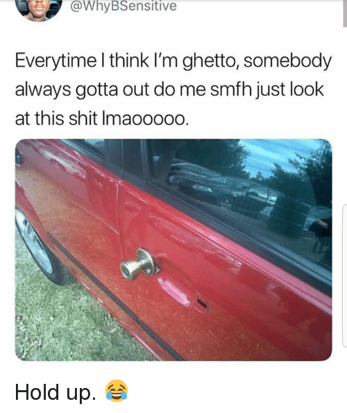 Ghetto, Shit, and Hood: @WhyBSensitive  Everytime l think I'm ghetto, somebody  always gotta out do me smfh just look  at this shit Imaoooo0. Hold up.  😂