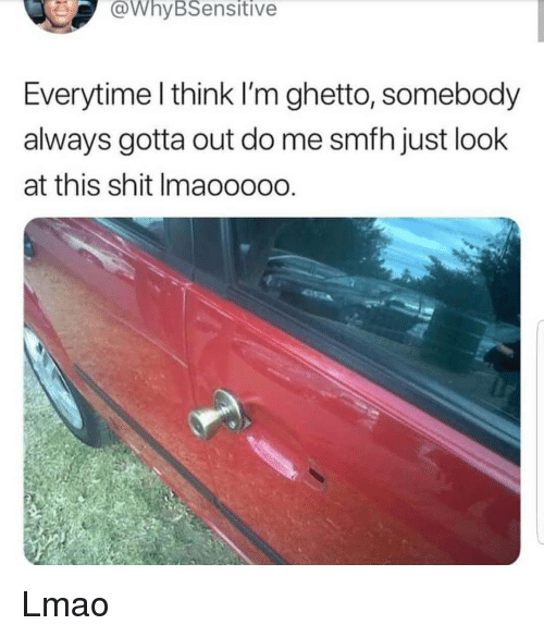 Ghetto, Lmao, and Memes: WhyBSensitive  Everytime l think I'm ghetto, somebody  always gotta out do me smfh just look  at this shit Imaooooo Lmao