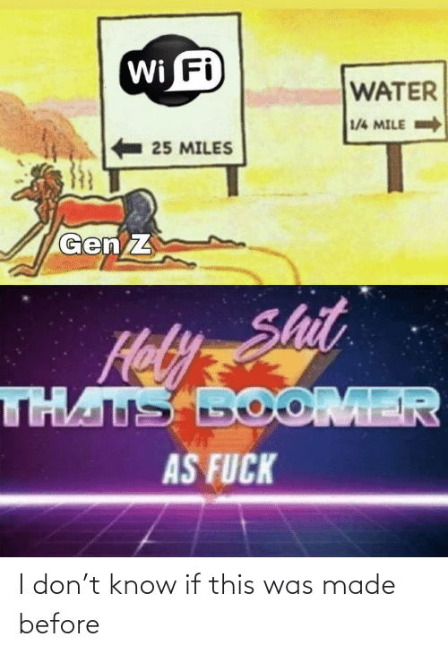 I Don: Wi Fi  WATER  1/4 MILE  25 MILES  Gen Z  Hely Shit  THATS BOOMER  AS FUCK I don't know if this was made before