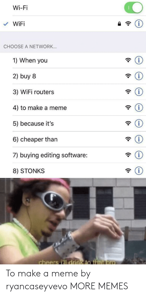 Meme 5: Wi-Fi  WiFi  CHOOSE A NETWORK...  1) When you  2) buy 8  3) WiFi routers  (i  4) to make a meme  5) because it's  6) cheaper than  7) buying editing software:  8) STONKS  cheers i'll drink to that pro To make a meme by ryancaseyvevo MORE MEMES