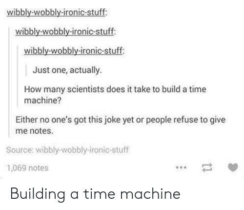 Ironic, Stuff, and Time: wibbly-wobbly-ironic-stuff  wibbly-wobbly-ironic-stuff  wibbly-wobbly-ironic-stuff  Just one, actually.  How many scientists does it take to build a time  machine?  Either no one's got this joke yet or people refuse to give  me notes.  Source: wibbly-wobbly-ironic-stuff  1,069 notes Building a time machine