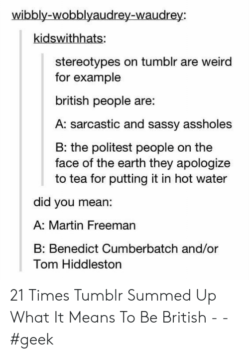 freeman: wibbly-wobblyaudrey-waudrey:  kidswithhats:  stereotypes on tumblr are weird  for example  british people are:  A: sarcastic and sassy assholes  B: the politest people on the  face of the earth they apologize  to tea for putting it in hot water  did you mean:  A: Martin Freeman  Benedict Cumberbatch and/or  Tom Hiddleston 21 Times Tumblr Summed Up What It Means To Be British - - #geek