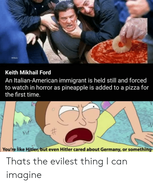 Evilest Thing: Wibury  Keith Mikhail Ford  An Italian-American immigrant is held still and forced  to watch in horror as pineapple is added to a pizza for  the first time.  You're like Hitler, but even Hitler cared about Germany, or something Thats the evilest thing I can imagine