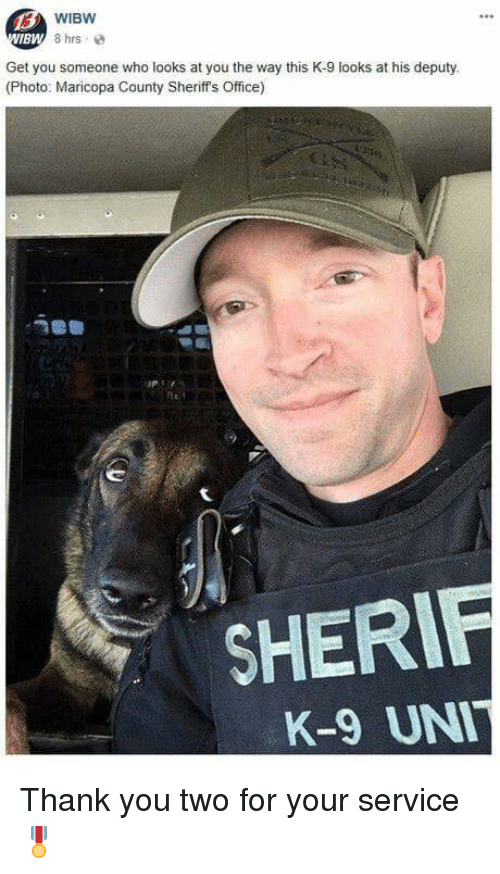 k-9: WIBW  8 hrs  BW  Get you someone who looks at you the way this K-9 looks at his deputy.  (Photo: Maricopa County Sheriff's Office)  SHERIF  K-9 UN Thank you two for your service  🎖️