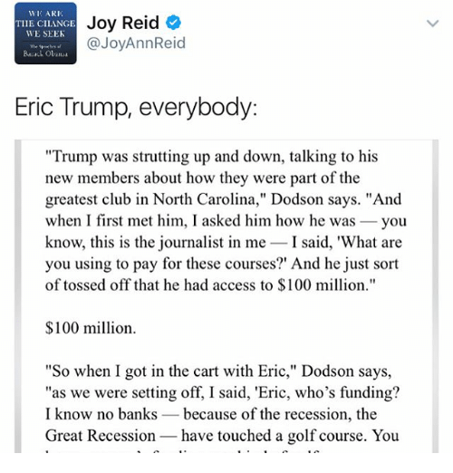 "Anaconda, Club, and Eric Trump: WIC ARI,  Joy Reid  TIIE CILANGE  WE SEEK  @JoyAnnReid  Barack Obaua  Eric Trump, everybody  ""Trump was strutting up and down, talking to his  new members about how they were part of the  greatest club in North Carolina,"" Dodson says. ""And  when I first met him, I asked him how he was  you  know, this is the journalist in me  I said, 'What are  you using to pay for these courses?' And he just sort  of tossed off that he had access to $100 million.""  $100 million.  ""So when I got in the cart with Eric,"" Dodson says,  ""as we were setting off, I said, 'Eric, who's funding?  I know no banks because of the recession, the  Great Recession have touched a golf course. You"