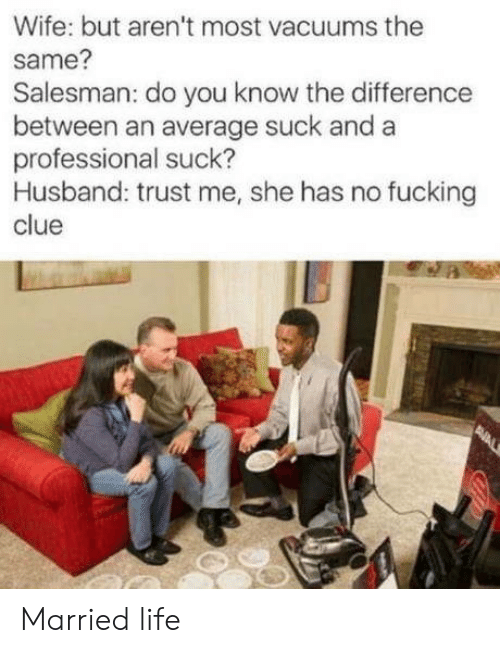 Fucking, Life, and Husband: Wife: but aren't most vacuums the  same?  Salesman: do you know the difference  between an average suck and a  professional suck?  Husband: trust me, she has no fucking  clue  PNAL Married life