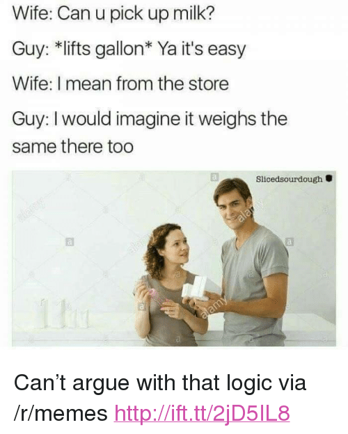 """imagine it: Wife: Can u pick up milk?  Guy: *lifts gallon* Ya it's easy  Wife: I mean from the store  Guy: I would imagine it weighs the  same there too  Slicedsourdough <p>Can&rsquo;t argue with that logic via /r/memes <a href=""""http://ift.tt/2jD5IL8"""">http://ift.tt/2jD5IL8</a></p>"""