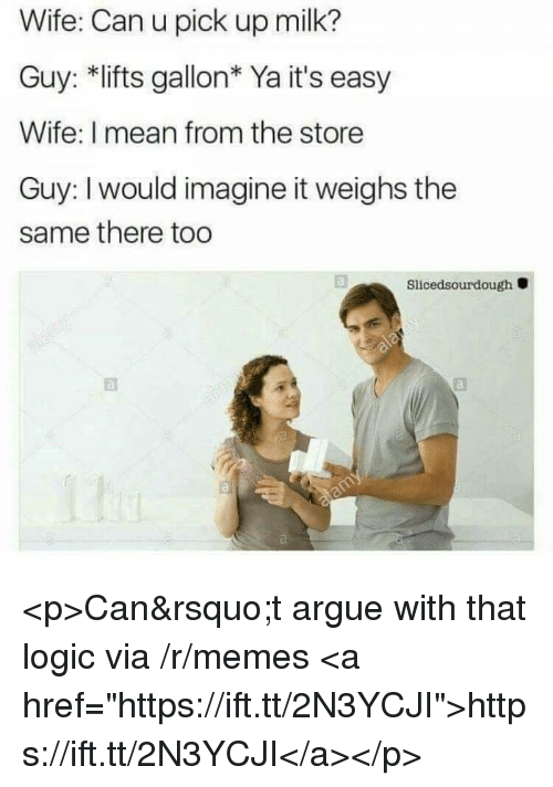 """imagine it: Wife: Can u pick up milk?  Guy: *lifts gallon* Ya it's easy  Wife: I mean from the store  Guy: I would imagine it weighs the  same there too  Slicedsourdough <p>Can&rsquo;t argue with that logic via /r/memes <a href=""""https://ift.tt/2N3YCJI"""">https://ift.tt/2N3YCJI</a></p>"""