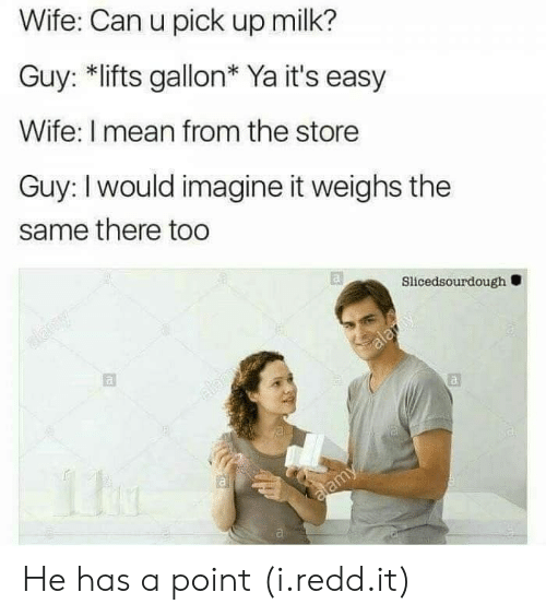 imagine it: Wife: Can u pick up milk?  Guy: *lifts gallon* Ya it's easy  Wife: I mean from the store  Guy: I would imagine it weighs the  same there too  Slicedsourdough  al He has a point (i.redd.it)
