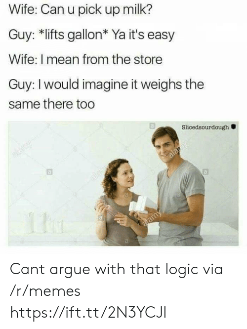 imagine it: Wife: Can u pick up milk?  Guy: *lifts gallon* Ya it's easy  Wife: I mean from the store  Guy: I would imagine it weighs the  same there too  Slicedsourdough Cant argue with that logic via /r/memes https://ift.tt/2N3YCJI