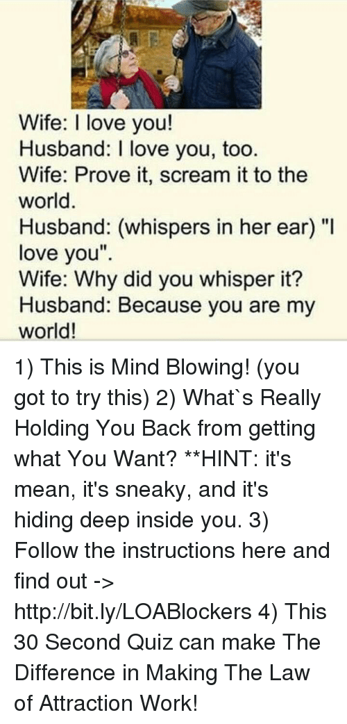 """I Love You, Man: Wife: I love you!  Husband: I love you, too  Wife: Prove it, scream it to the  world  Husband: (whispers in her ear) """"I  love you""""  Wife: Why did you whisper it?  Husband: Because you are my  world! 1) This is Mind Blowing! (you got to try this) 2) What`s Really Holding You Back from getting what You Want? **HINT: it's mean, it's sneaky, and it's hiding deep inside you. 3) Follow the instructions here and find out -> http://bit.ly/LOABlockers 4) This 30 Second Quiz can make The Difference in Making The Law of Attraction Work!"""