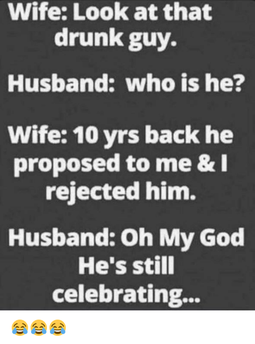 drunk guy: Wife: Look at that  drunk guy.  Husband: who is he?  Wife: 10 yrs back he  proposed to me &  rejected him.  Husband: Oh My God  He's still  celebrating... 😂😂😂