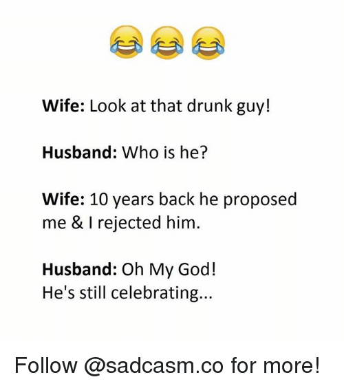 drunk guy: Wife: Look at that drunk guy!  Husband: Who is he?  Wife: 10 years back he proposed  me & I rejected him.  Husband: Oh My God!  He's still celebrating... Follow @sadcasm.co for more!