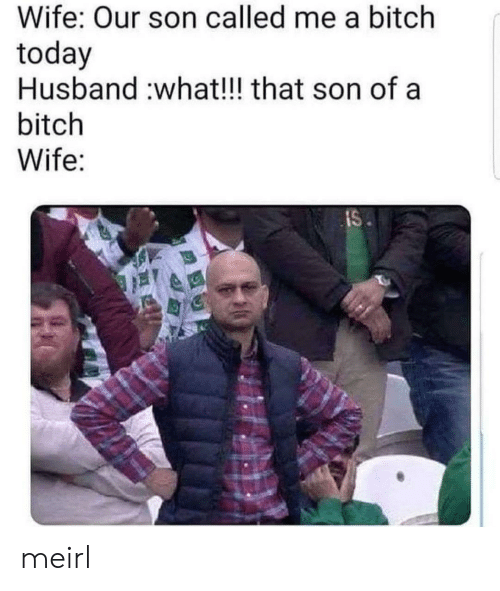 Bitch, Today, and Husband: Wife: Our son called me a bitch  today  Husband :what!!! that son of a  bitch  Wife:  IS meirl