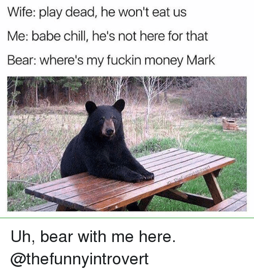 bear with me: Wife: play dead, he won't eat us  Me: babe chill, he's not here for that  Bear: where's my fuckin money Mark Uh, bear with me here.  @thefunnyintrovert