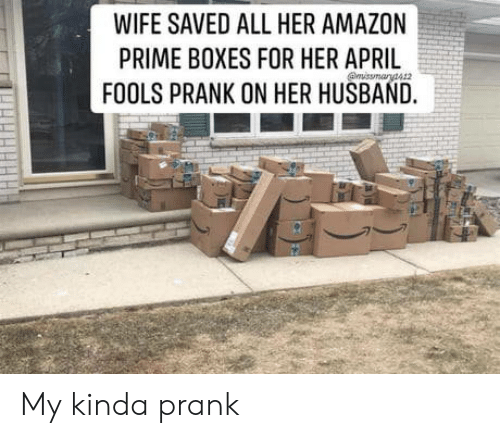 My Kinda: WIFE SAVED ALL HER AMAZON  PRIME BOXES FOR HER APRIL  FOOLS PRANK ON HER HUSBAND. My kinda prank