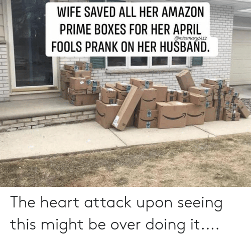 Amazon, Amazon Prime, and Memes: WIFE SAVED ALL HER AMAZON  PRIME BOXES FOR HER APRIL  FOOLS PRANK ON HER HUSBAND. The heart attack upon seeing this might be over doing it....