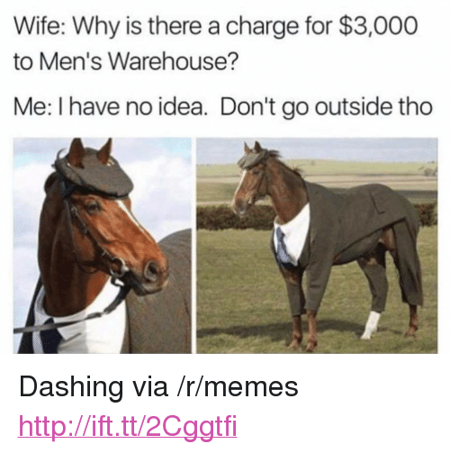 "Warehouse: Wife: Why is there a charge for $3,000  to Men's Warehouse?  Me: I have no idea. Don't go outside tho <p>Dashing via /r/memes <a href=""http://ift.tt/2Cggtfi"">http://ift.tt/2Cggtfi</a></p>"