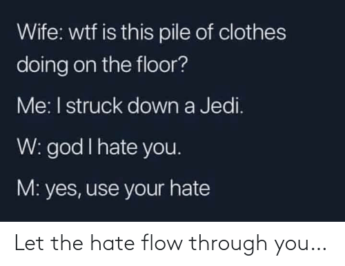 God I: Wife: wtf is this pile of clothes  doing on the floor?  Me: I struck down a Jedi.  W: god I hate you.  M: yes, use your hate Let the hate flow through you…