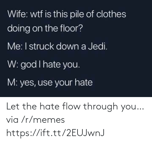 God I: Wife: wtf is this pile of clothes  doing on the floor?  Me: I struck down a Jedi.  W: god I hate you.  M: yes, use your hate Let the hate flow through you… via /r/memes https://ift.tt/2EUJwnJ