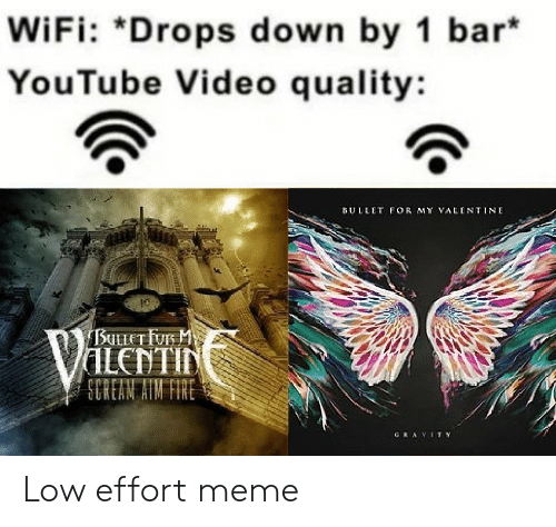 Valentin: WiFi: *Drops down by 1 bar  YouTube Video quality:  ULLET FOR MY YALINTINE  VALENTIN  SCHEAN AIN FIRE  CAVIT Y Low effort meme