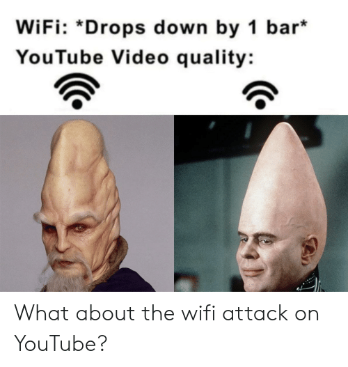 youtube.com, Video, and Wifi: WiFi: *Drops down by 1 bar*  YouTube Video quality: What about the wifi attack on YouTube?