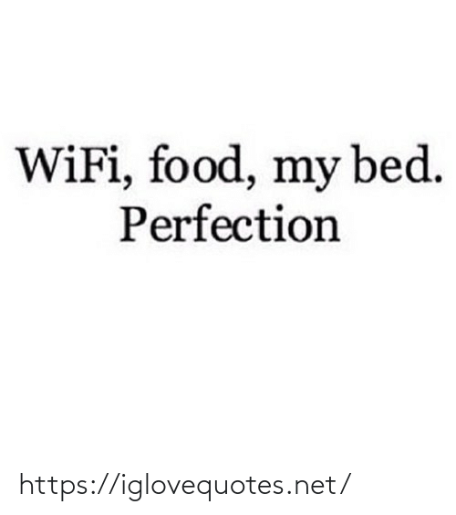 My Bed: WiFi, food, my bed.  Perfection https://iglovequotes.net/