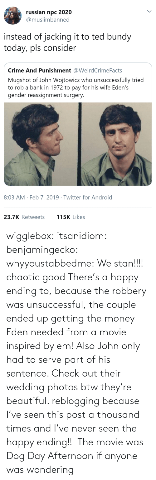 Ending: wigglebox:  itsanidiom:  benjamingecko:  whyyoustabbedme:   We stan!!!!    chaotic good    There's a happy ending to, because the robbery was unsuccessful, the couple ended up getting the money Eden needed from a movie inspired by em! Also John only had to serve part of his sentence.  Check out their wedding photos btw they're beautiful.   reblogging because I've seen this post a thousand times and I've never seen the happy ending!!   The movie was Dog Day Afternoon if anyone was wondering