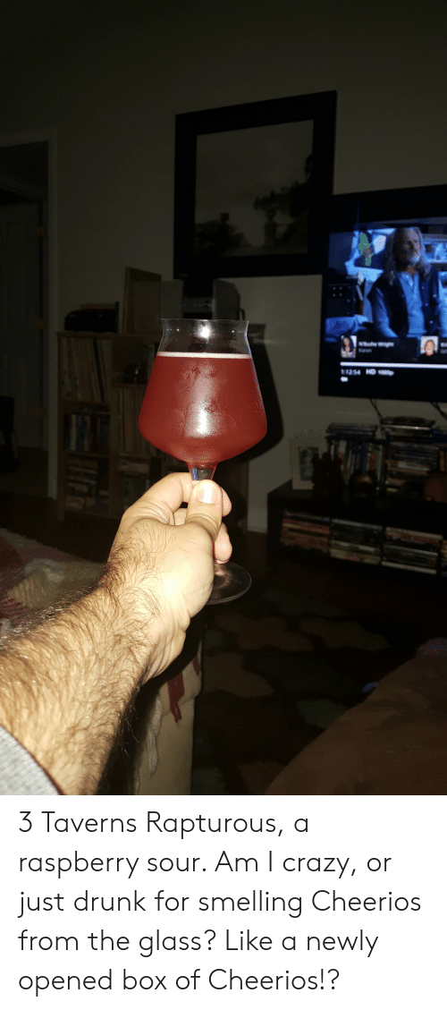 Crazy, Drunk, and Cheerios: Wight  Karen  1254 HD 10p 3 Taverns Rapturous, a raspberry sour. Am I crazy, or just drunk for smelling Cheerios from the glass? Like a newly opened box of Cheerios!?