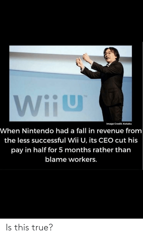 wiiu: WiiU  Image Credit: Kotaku  When Nintendo had a fall in revenue from  the less successful Wii U, its CEO cut his  pay in half for 5 months rather than  blame workers. Is this true?
