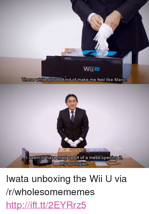 """Mario, Http, and White: WiiU  These white gloves  kind of make me feel like Mario  seem tohave made a bit of a mess opening it  宁  My apologies <p>Iwata unboxing the Wii U via /r/wholesomememes <a href=""""http://ift.tt/2EYRrz5"""">http://ift.tt/2EYRrz5</a></p>"""