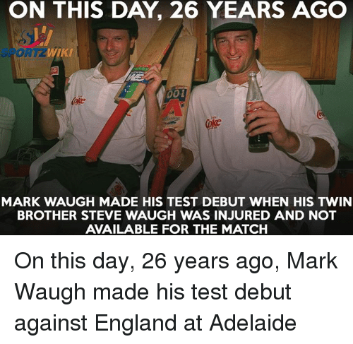 day 26: WIKI  001  MARK WAUGH MADE HIS TEST DEBUT WHEN HIS TWIN  BROTHER STEVE WAUGH WAS INJURED AND NOT  AVAILABLE FOR THE MATCH On this day, 26 years ago, Mark Waugh made his test debut against England at Adelaide