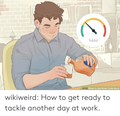 How To Get: wiki How to Get Brain Cells Back wikiweird:  How to get ready to tackle another day at work.